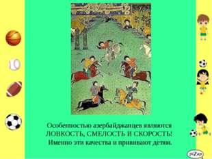 Особенностью азербайджанцев являются ЛОВКОСТЬ, СМЕЛОСТЬ И СКОРОСТЬ! Именно эт