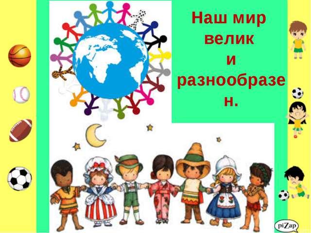 Наш мир велик и разнообразен.