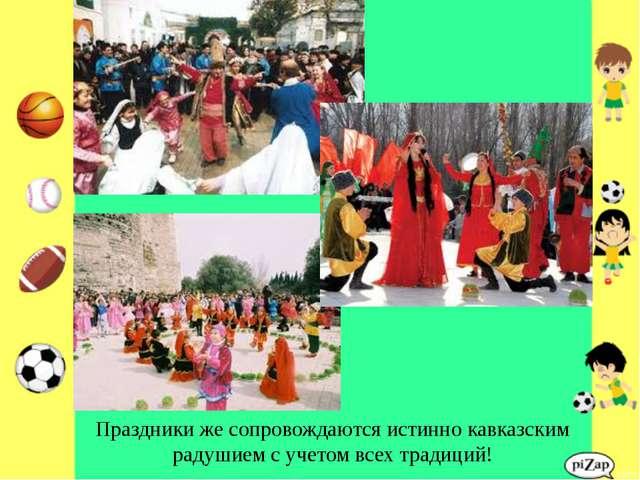 Праздники же сопровождаются истинно кавказским радушием с учетом всех традиций!