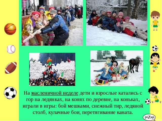 На масленичной неделе дети и взрослые катались с гор на ледянках, на конях по...