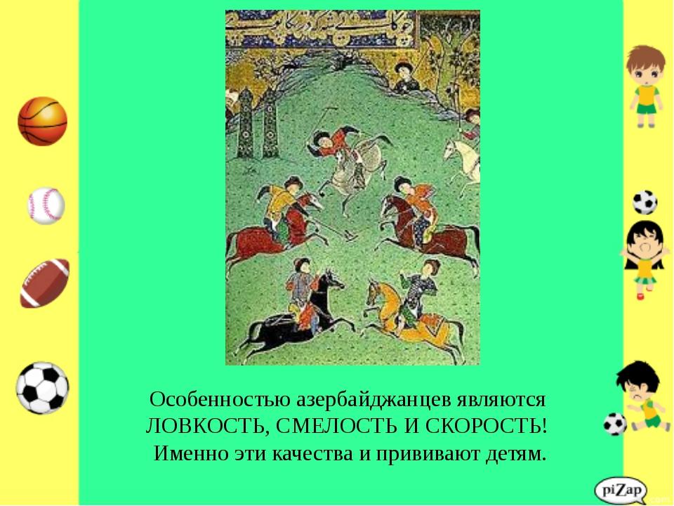 Особенностью азербайджанцев являются ЛОВКОСТЬ, СМЕЛОСТЬ И СКОРОСТЬ! Именно эт...