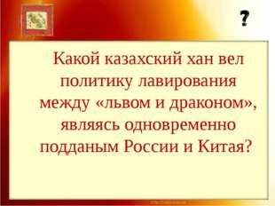 Какой казахский хан вел политику лавирования между «львом и драконом», являяс