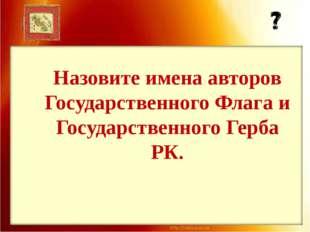 Назовите имена авторов Государственного Флага и Государственного Герба РК.