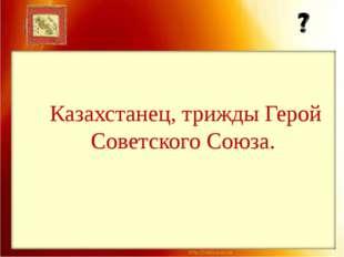 Казахстанец, трижды Герой Советского Союза.