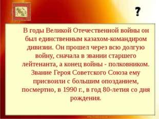В годы Великой Отечественной войны он был единственным казахом-командиром див