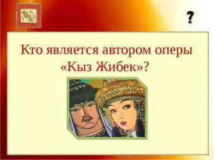 Кто является автором оперы «Кыз Жибек»?