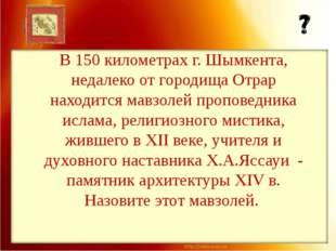 В 150 километрах г. Шымкента, недалеко от городища Отрар находится мавзолей п