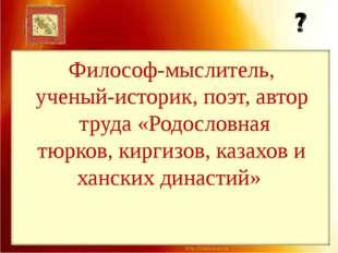 Философ-мыслитель, ученый-историк, поэт, автор труда «Родословная тюрков, кир