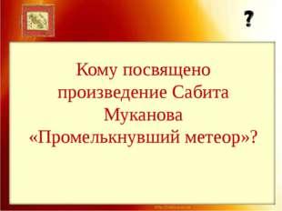 Кому посвящено произведение Сабита Муканова «Промелькнувший метеор»?