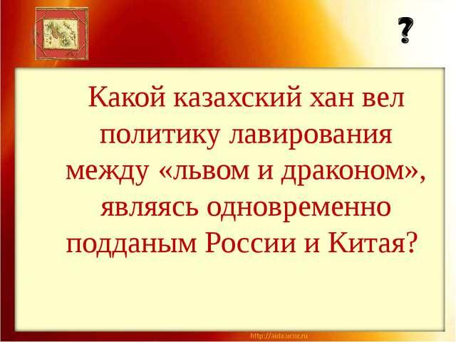 Какой казахский хан вел политику лавирования между «львом и драконом», являяс...