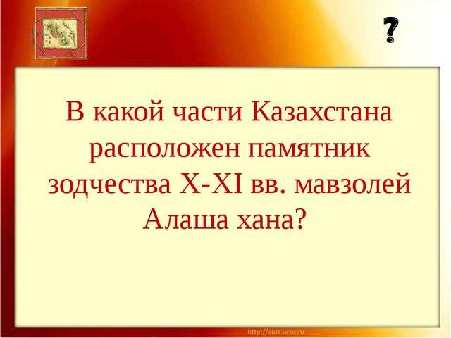 В какой части Казахстана расположен памятник зодчества X-XI вв. мавзолей Алаш...