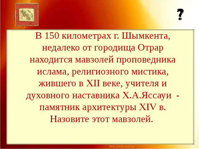 В 150 километрах г. Шымкента, недалеко от городища Отрар находится мавзолей п...