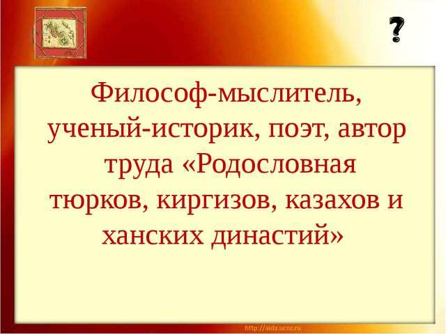 Философ-мыслитель, ученый-историк, поэт, автор труда «Родословная тюрков, кир...