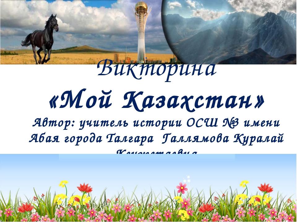 Викторина «Мой Казахстан» Автор: учитель истории ОСШ №3 имени Абая города Та...