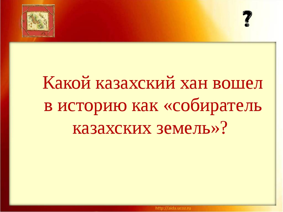 Какой казахский хан вошел в историю как «собиратель казахских земель»?