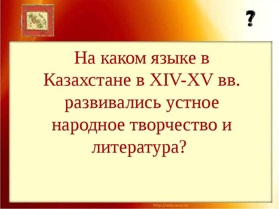 На каком языке в Казахстане в XIV-XV вв. развивались устное народное творчест...