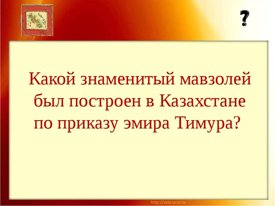 Какой знаменитый мавзолей был построен в Казахстане по приказу эмира Тимура?