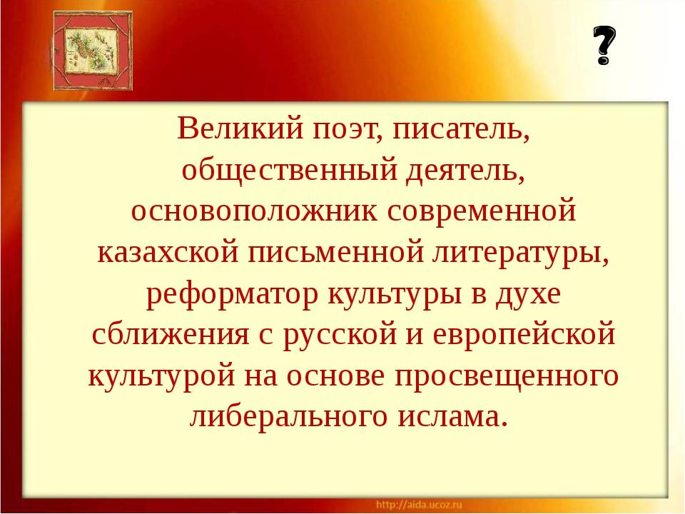 Великий поэт, писатель, общественный деятель, основоположник современной каза...
