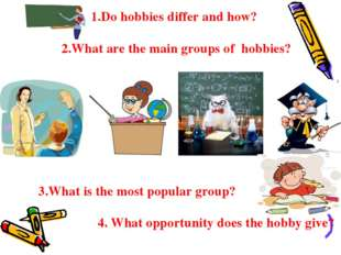 1.Do hobbies differ and how? 2.What are the main groups of hobbies? 3.What i