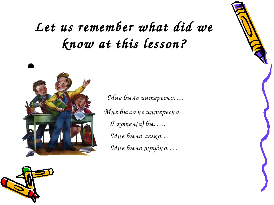 Let us remember what did we know at this lesson? Мне было интересно…. Мне был...