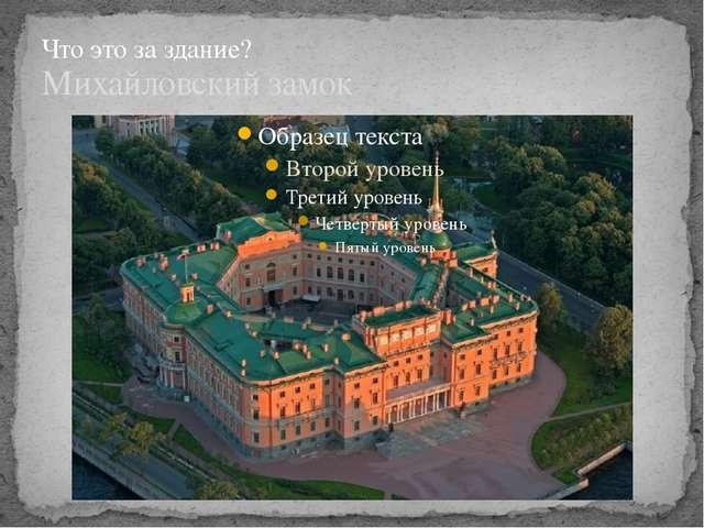 Михайловский замок Что это за здание?
