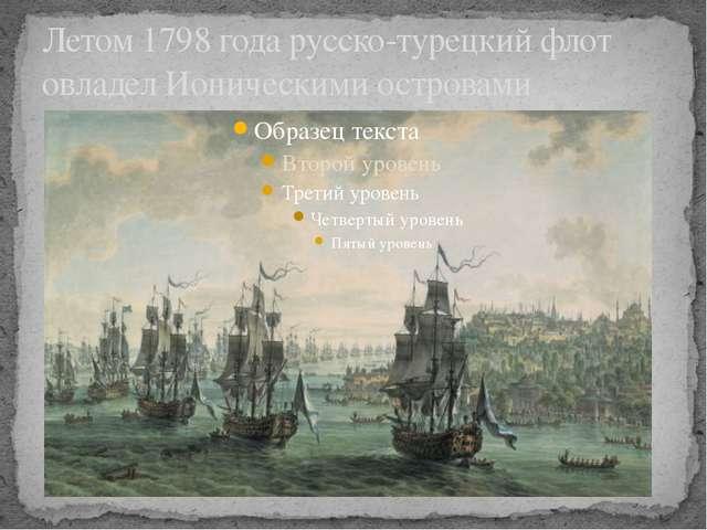 Летом 1798 года русско-турецкий флот овладел Ионическими островами