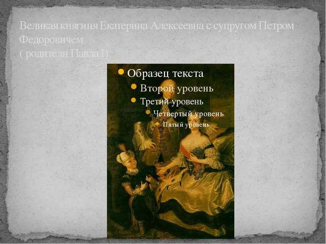 Великая княгиня Екатерина Алексеевна с супругом Петром Федоровичем ( родители...