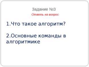 Задание №3 Ответь на вопрос 1.Что такое алгоритм? 2.Основные команды в алгори