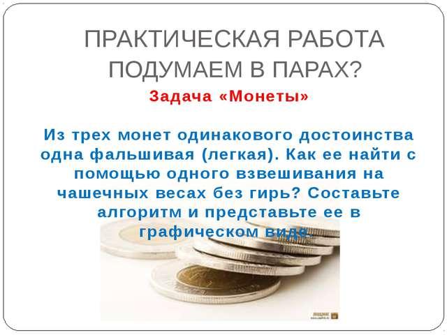 ПОДУМАЕМ В ПАРАХ? ПРАКТИЧЕСКАЯ РАБОТА Задача «Монеты» Из трех монет одинаково...