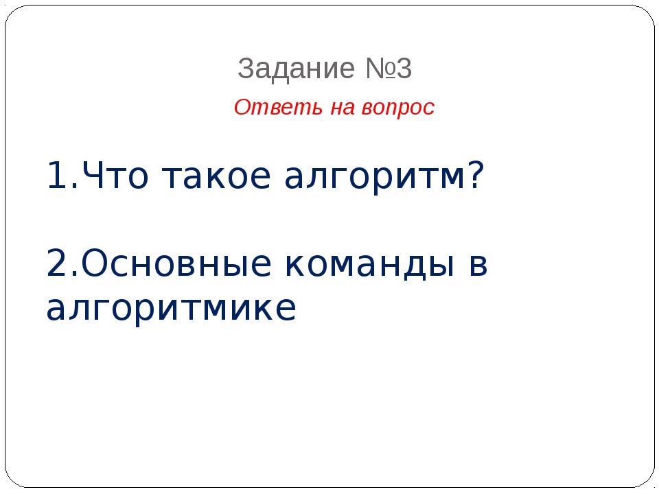 Задание №3 Ответь на вопрос 1.Что такое алгоритм? 2.Основные команды в алгори...