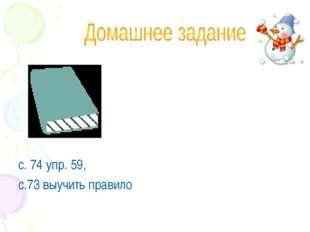 с. 74 упр. 59, с.73 выучить правило