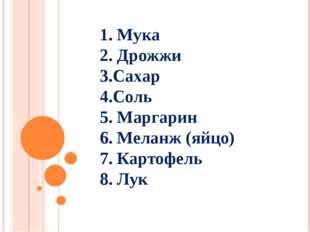 1. Мука 2. Дрожжи 3.Сахар 4.Соль 5. Маргарин 6. Меланж (яйцо) 7. Картофель 8.