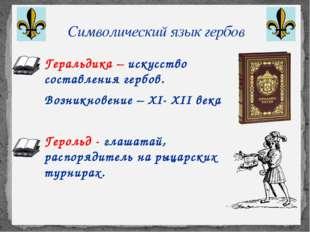 Символический язык гербов Геральдика – искусство составления гербов. Возникн