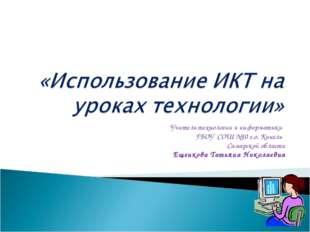 Учитель технологии и информатики ГБОУ СОШ №10 г.о. Кинель Самарской области Е
