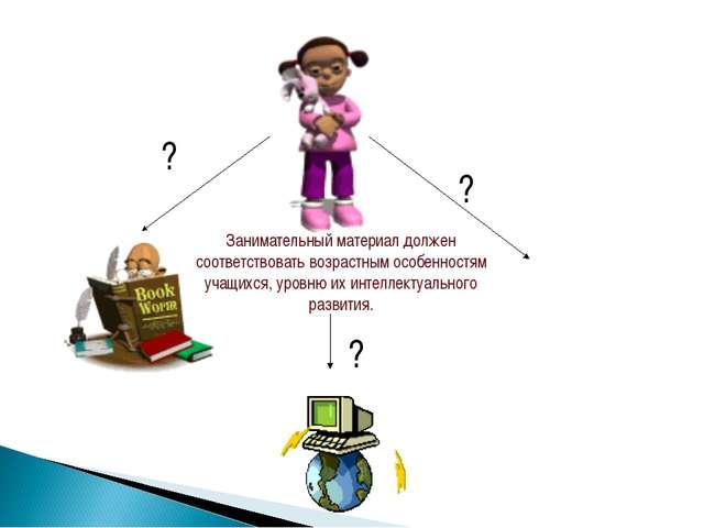 Занимательный материал должен соответствовать возрастным особенностям учащихс...