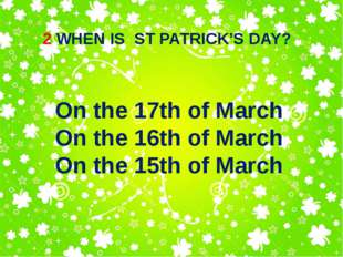 2 WHEN IS ST PATRICK'S DAY? On the 17th of March On the 16th of March On the
