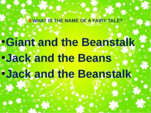 8 WHAT IS THE NAME OF A FAIRY TALE? Giant and the Beanstalk Jack and the Bean
