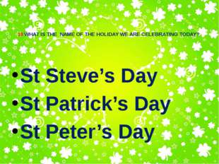 10 WHAT IS THE NAME OF THE HOLIDAY WE ARE CELEBRATING TODAY? St Steve's Day S