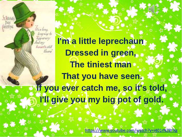 I'm a little leprechaun Dressed in green, The tiniest man That you have seen....