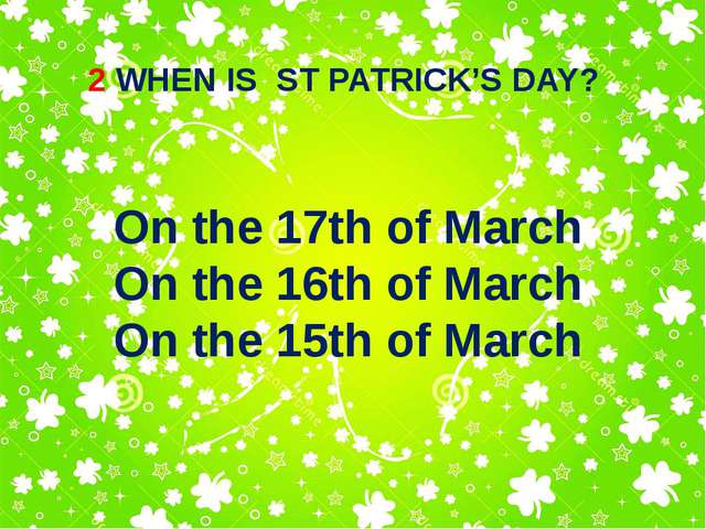 2 WHEN IS ST PATRICK'S DAY? On the 17th of March On the 16th of March On the...