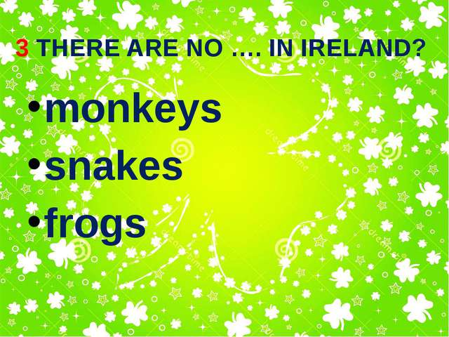 3 THERE ARE NO …. IN IRELAND? monkeys snakes frogs