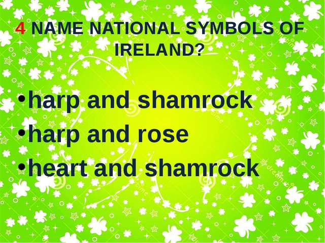 4 NAME NATIONAL SYMBOLS OF IRELAND? harp and shamrock harp and rose heart and...