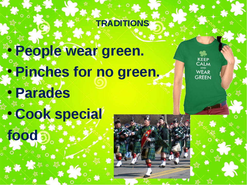 TRADITIONS People wear green. Pinches for no green. Parades Cook special food