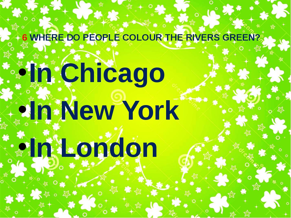 6 WHERE DO PEOPLE COLOUR THE RIVERS GREEN? In Chicago In New York In London