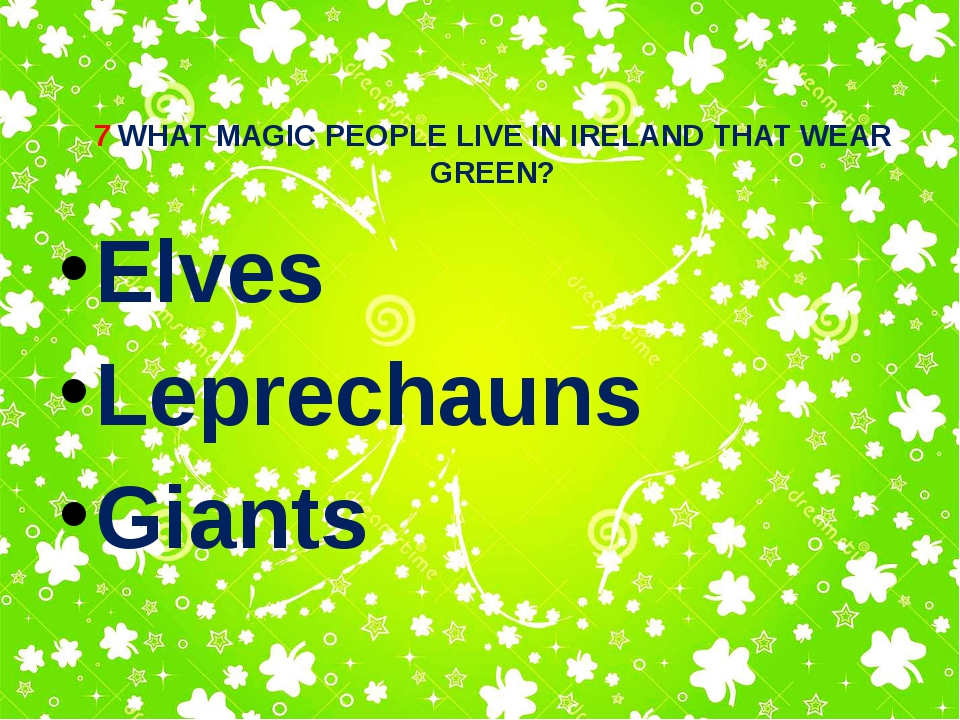 7 WHAT MAGIC PEOPLE LIVE IN IRELAND THAT WEAR GREEN? Elves Leprechauns Giants