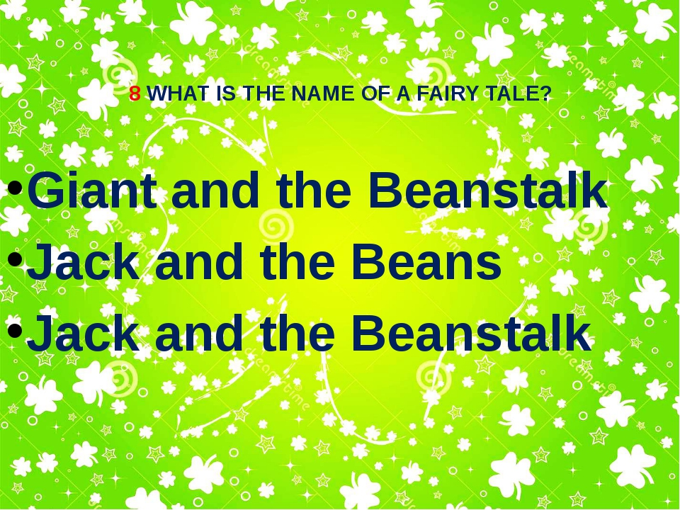 8 WHAT IS THE NAME OF A FAIRY TALE? Giant and the Beanstalk Jack and the Bean...
