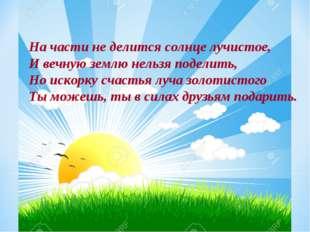 На части не делится солнце лучистое, И вечную землю нельзя поделить, Но искор