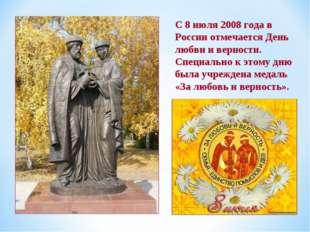 С 8 июля 2008 года в России отмечается День любви и верности. Специально к эт