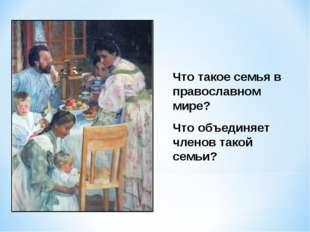 Что такое семья в православном мире? Что объединяет членов такой семьи?