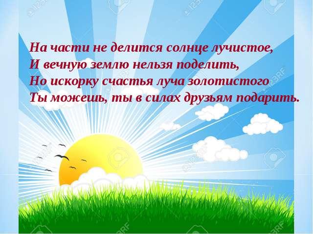 На части не делится солнце лучистое, И вечную землю нельзя поделить, Но искор...